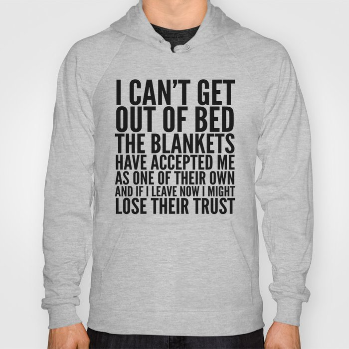 I CAN'T GET OUT OF BED THE BLANKETS HAVE ACCEPTED ME AS ONE OF THEIR OWN Hoody