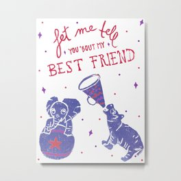 Let Me Tell You 'Bout My Best Friend Metal Print