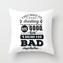 I decided to stop drinking for good now I drink for bad hahaha - Funny hand drawn quotes illustration. Funny humor. Life sayings. Throw Pillow