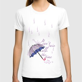 It can't rain ALL the time T-shirt