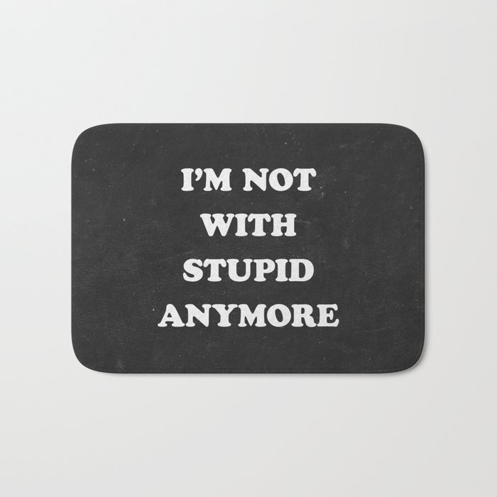 I'm Not With Stupid Anymore Bath Mat