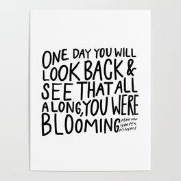 One day you will look back and see that all along, you were blooming Poster