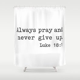 Always Pray and Never Give Up. Luke 18:1 Shower Curtain