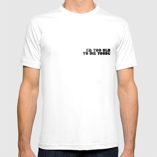 I am too old to die young T-shirt