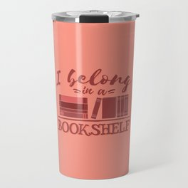 I belong in a bookshelf Travel Mug