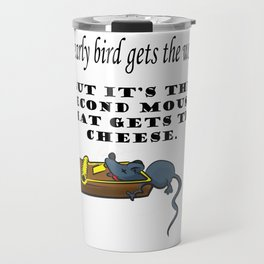 The early bird gets the worm, but its the second mouse who gets the cheese. Travel Mug