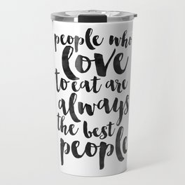 People Who Love To Eat Are Always The Best People,Kitchen Sign,Kitchen Decor,Funny Print,Bar Decor,F Travel Mug