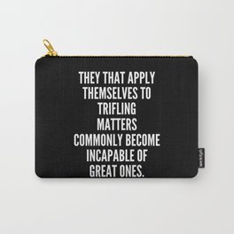 They that apply themselves to trifling matters commonly become incapable of great ones Carry-All Pouch