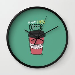 Always I need coffee Wall Clock