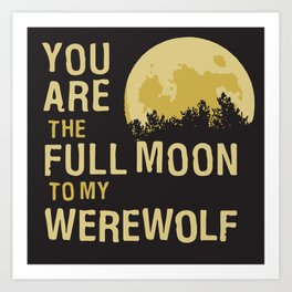 You Are The Full Moon To My Werewolf Art Print