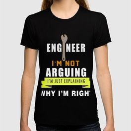 Engineer: I'm Not Arguing, I'm Just Explaining why I'm Right T-shirt