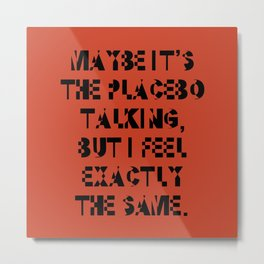 Maybe It's The Placebo Talking, But I Feel Exactly The Same Metal Print