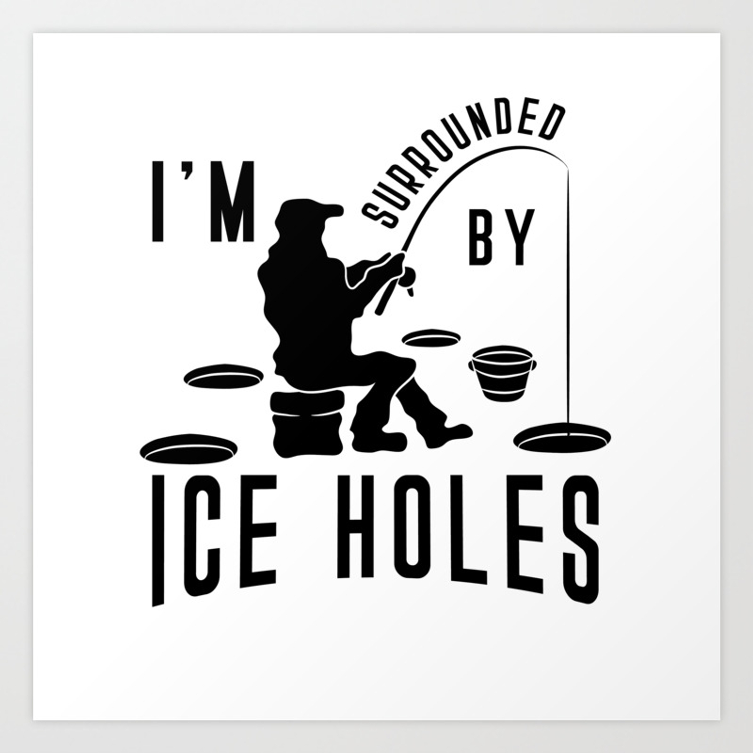 Download I M Surrounded By Ice Holes Shirt Ice Fishing Joke Art Print By Born Design Society6