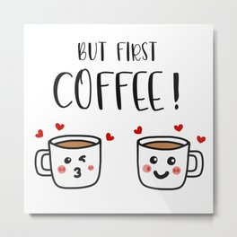 But First Coffee! Metal Print