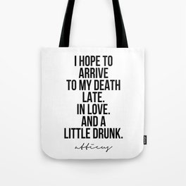 I Hope to Arrive to My Death Late. In Love. And A Little Drunk. -Atticus Tote Bag