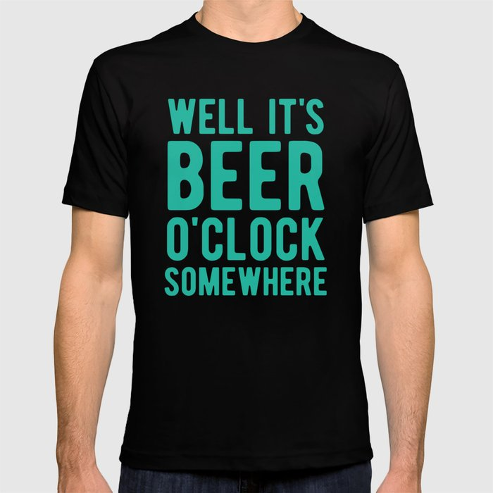 Well it's beer o'clock somewhere T-shirt