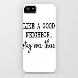 like a good neighbor stay over there iPhone Case