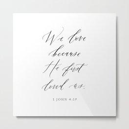 1 John 4:19 We love because He first loved us Metal Print