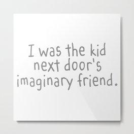 I Was The Kid Next Door's Imaginary Friend Metal Print