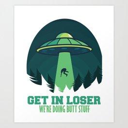 Get In Loser We'Re Doing Butt Stuff Gift Alien UFO design Art Print