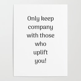 Empowering Quotes - Only keep company with those who uplift you Poster