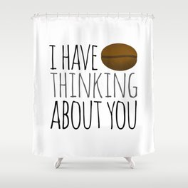 I've Bean Thinking About You Shower Curtain