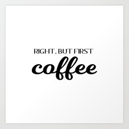 Right, But First Coffee Art Print