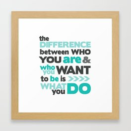 Difference Between Who You Are & Who You Want To Be is What You Do Framed Art Print