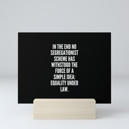 In the end no segregationist scheme has withstood the force of a simple idea equality under law Mini Art Print