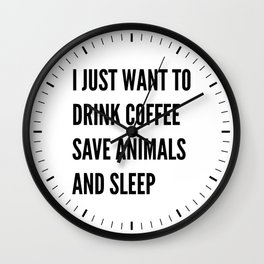 I JUST WANT TO DRINK COFFEE SAVE ANIMALS AND SLEEP Wall Clock