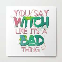 Witchy Puns - You Say Witch Like Its A Bad Thing Metal Print