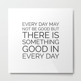 EVERY DAY MAY NOT BE GOOD BUT THERE IS SOMETHING GOOD IN EVERY DAY Metal Print