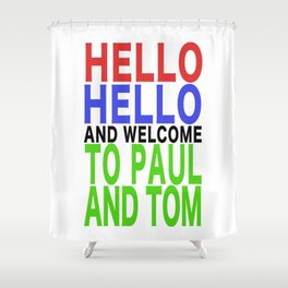 HELLO HELLO AND WELCOME TO PAUL AND TOM Shower Curtain