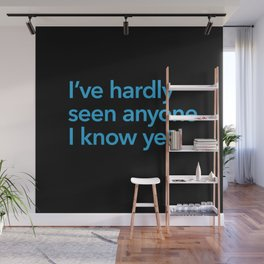 I've hardly seen anyone I know yet Wall Mural