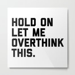 Hold On, Overthink This (White) Funny Quote Metal Print