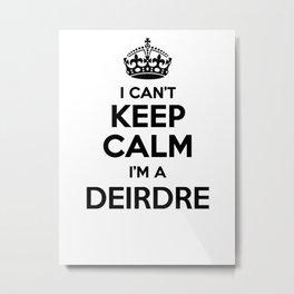 I cant keep calm I am a DEIRDRE Metal Print