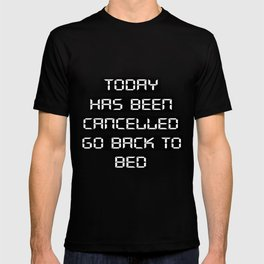Today has been cancelled, go back to bed T-shirt