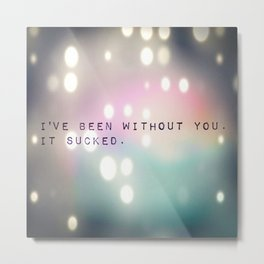 I've been without you. It sucked. Metal Print