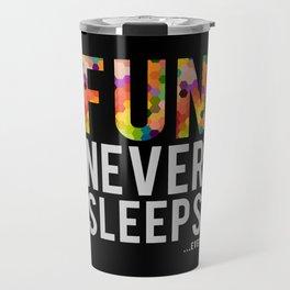 FUN NEVER SLEEPS...ever Travel Mug