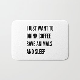 I JUST WANT TO DRINK COFFEE SAVE ANIMALS AND SLEEP Bath Mat