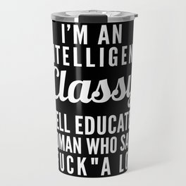 I'M AN INTELLIGENT, CLASSY, WELL EDUCATED WOMAN WHO SAYS FUCK A LOT (Black & White) Travel Mug