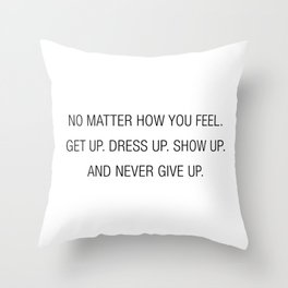 Get up. Dress up. Show up. and never give up Throw Pillow