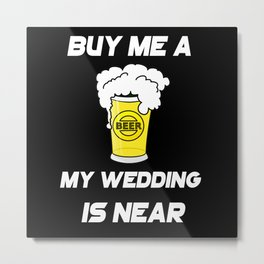 Buy Me A Beer, he Wedding is Near Bachelors Metal Print
