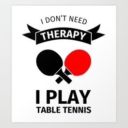I don't need therapy, I just need to play table tennis Art Print