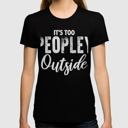 Its Too Peopley Outside T-shirt Funny Loner Tee T-shirt