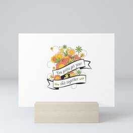 You gotta get your shit together Mini Art Print