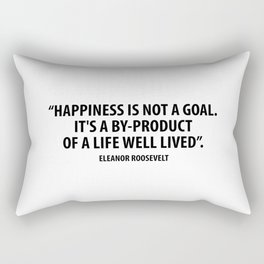Happiness is not a goal. It's a by-product of a life well lived. Eleanor Roosevelt Rectangular Pillow