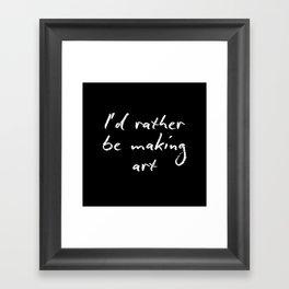 I'd rather be making art Framed Art Print