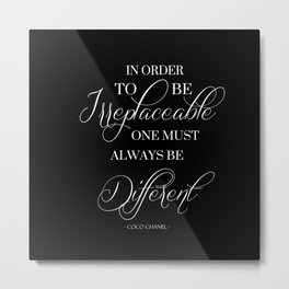 In Order To Be Irreplaceable One Must Always Be Different Fashion Quote Metal Print