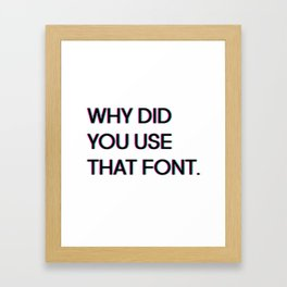 Why Did You Use That Font.... Framed Art Print